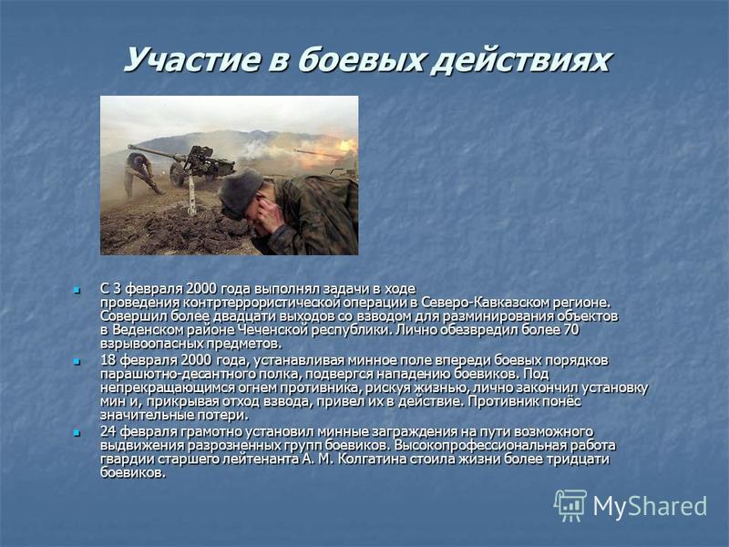 Участие в боевых действиях С 3 февраля 2000 года выполнял задачи в ходе проведения контртеррористической операции в Северо-Кавказском регионе. Совершил более двадцати выходов со взводом для разминирования объектов в Веденском районе Чеченской республ