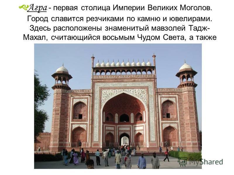 Агра - первая столица Империи Великих Моголов. Город славится резчиками по камню и ювелирами. Здесь расположены знаменитый мавзолей Тадж- Махал, считающийся восьмым Чудом Света, а также Агра Форт.