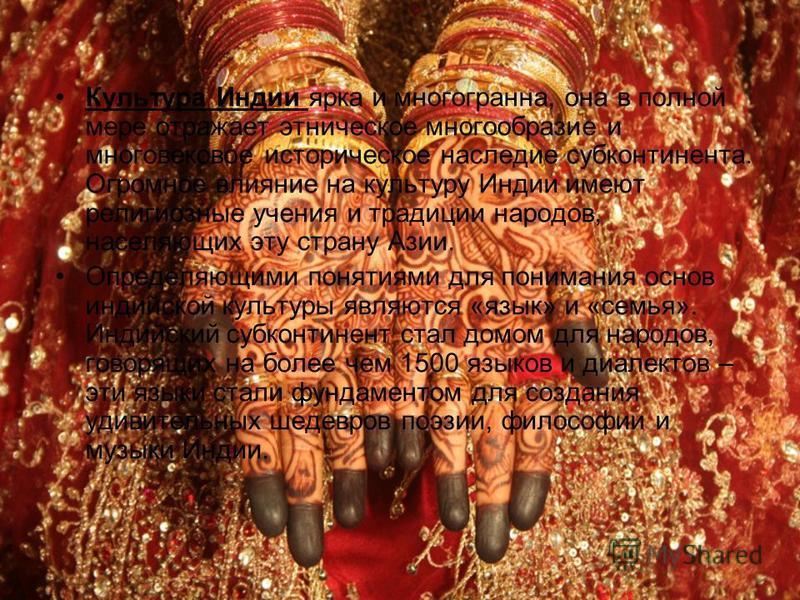 Культура Индии ярка и многогранна, она в полной мере отражает этническое многообразие и многовековое историческое наследие субконтинента. Огромное влияние на культуру Индии имеют религиозные учения и традиции народов, населяющих эту страну Азии. Опре