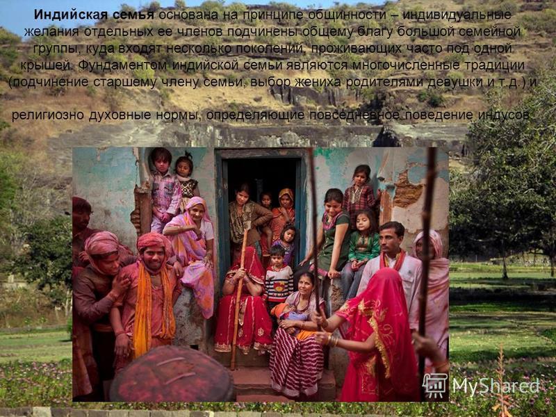 Индийская семья основана на принципе общинности – индивидуальные желания отдельных ее членов подчинены общему благу большой семейной группы, куда входят несколько поколений, проживающих часто под одной крышей. Фундаментом индийской семьи являются мно