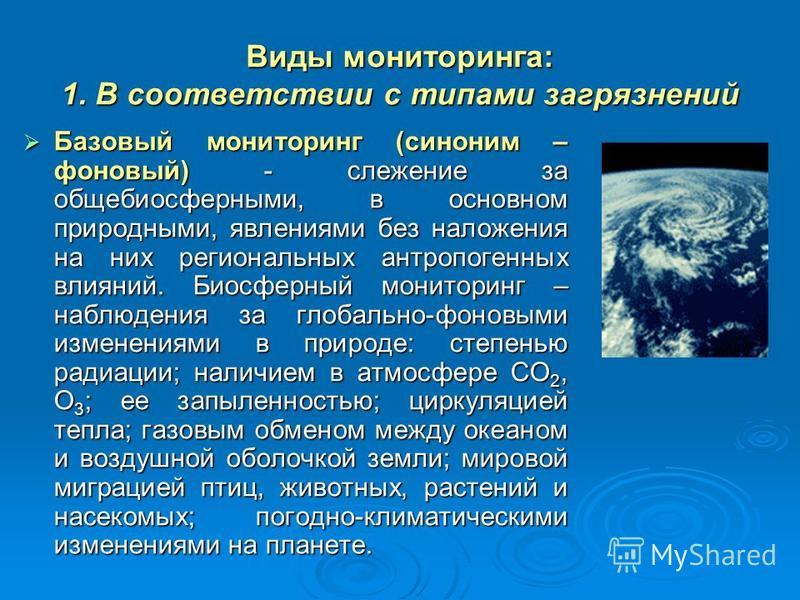 Виды мониторинга: 1. В соответствии с типами загрязнений Базовый мониторинг (синоним – фоновый) - слежение за общебиосферными, в основном природными, явлениями без наложения на них региональных антропогенных влияний. Биосферный мониторинг – наблюдени
