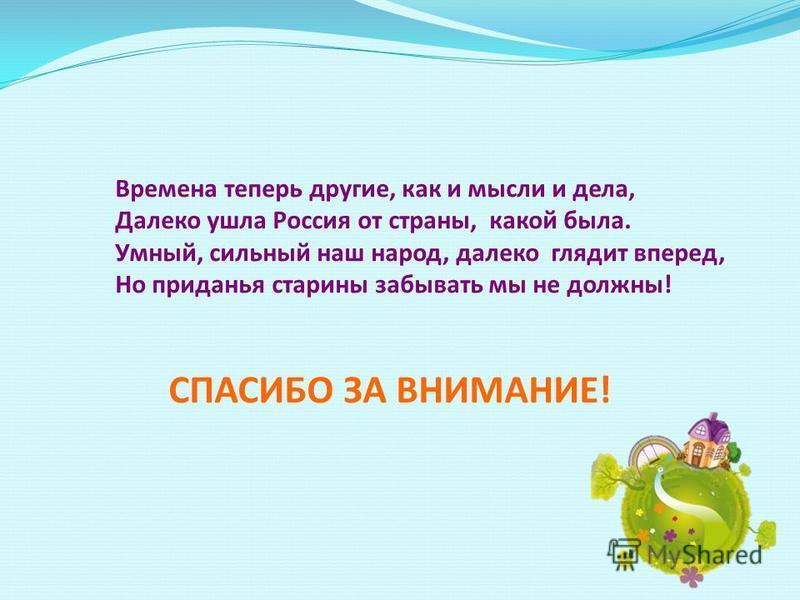 Времена теперь другие, как и мысли и дела, Далеко ушла Россия от страны, какой была. Умный, сильный наш народ, далеко глядит вперед, Но приданья старины забывать мы не должны! СПАСИБО ЗА ВНИМАНИЕ!