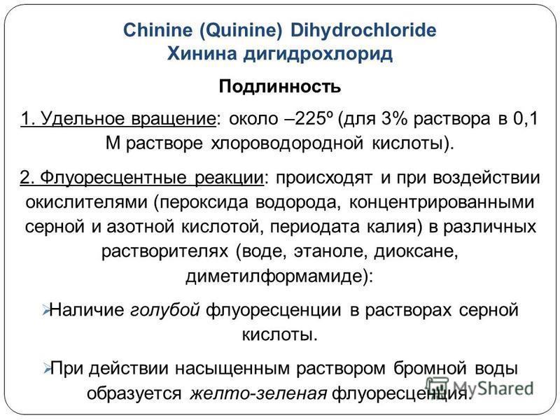 Chinine (Quinine) Dihydrochloride Хинина гидрохлорид Подлинность 1. Удельное вращение: около –225º (для 3% раствора в 0,1 М растворе хлороводородной кислоты). 2. Флуоресцентные реакции: происходят и при воздействии окислителями (пероксида водорода, к