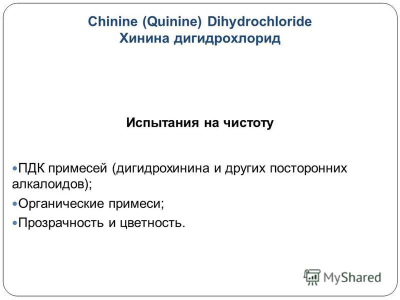 Chinine (Quinine) Dihydrochloride Хинина гидрохлорид Испытания на чистоту ПДК примесей (дигидрохинина и других посторонних алкалоидов); Органические примеси; Прозрачность и цветность.