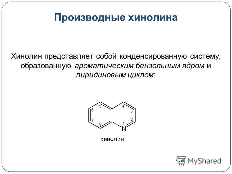 Производные хинолина Хинолин представляет собой конденсированную систему, образованную ароматическим бензольным ядром и пиридиновым циклом: