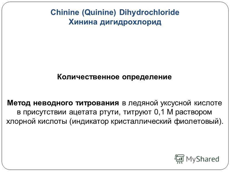 Chinine (Quinine) Dihydrochloride Хинина гидрохлорид Количественное определение Метод неводного титрования в ледяной уксусной кислоте в присутствии ацетата ртути, титруют 0,1 М раствором хлорной кислоты (индикатор кристаллический фиолетовый).