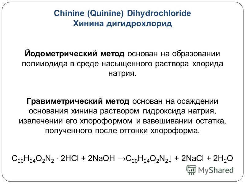 Chinine (Quinine) Dihydrochloride Хинина гидрохлорид Йодометрический метод основан на образовании полииодида в среде насыщенного раствора хлорида натрия. Гравиметрический метод основан на осаждении основания хинина раствором гидроксида натрия, извлеч