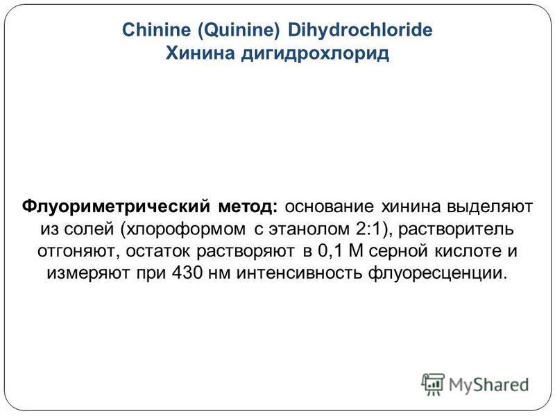 Chinine (Quinine) Dihydrochloride Хинина гидрохлорид Флуориметрический метод: основание хинина выделяют из солей (хлороформом с этанолом 2:1), растворитель отгоняют, остаток растворяют в 0,1 М серной кислоте и измеряют при 430 нм интенсивность флуоре