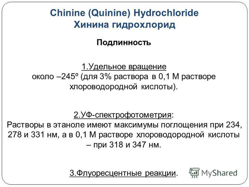 Chinine (Quinine) Hydrochloride Хинина гидрохлорид Подлинность 1. Удельное вращение около –245º (для 3% раствора в 0,1 М растворе хлороводородной кислоты). 2.УФ-спектрофотометрия: Растворы в этаноле имеют максимумы поглощения при 234, 278 и 331 нм, а
