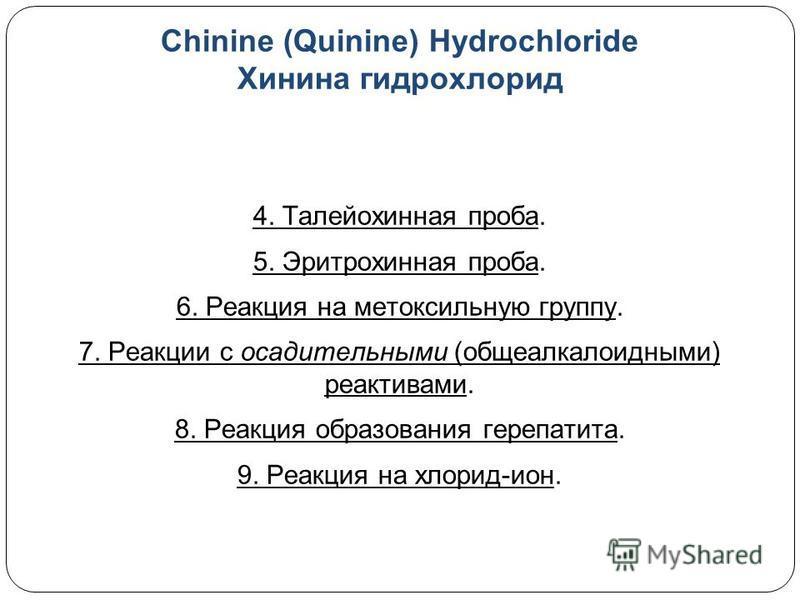 Chinine (Quinine) Hydrochloride Хинина гидрохлорид 4. Талейохинная проба. 5. Эритрохинная проба. 6. Реакция на метоксильную группу. 7. Реакции с осадительными (общеалкалоидными) реактивами. 8. Реакция образования герепатита. 9. Реакция на хлорид-ион.