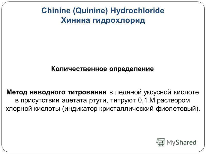 Chinine (Quinine) Hydrochloride Хинина гидрохлорид Количественное определение Метод неводного титрования в ледяной уксусной кислоте в присутствии ацетата ртути, титруют 0,1 М раствором хлорной кислоты (индикатор кристаллический фиолетовый).