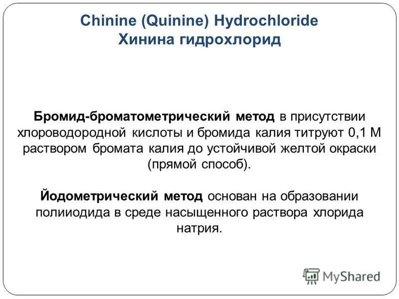 Chinine (Quinine) Hydrochloride Хинина гидрохлорид Бромид-хроматометрический метод в присутствии хлороводородной кислоты и бромида калия титруют 0,1 М раствором бромата калия до устойчивой желтой окраски (прямой способ). Йодометрический метод основан