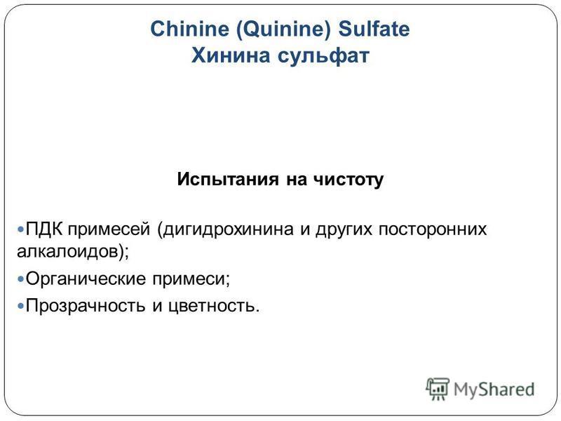 Chinine (Quinine) Sulfate Хинина сульфат Испытания на чистоту ПДК примесей (дигидрохинина и других посторонних алкалоидов); Органические примеси; Прозрачность и цветность.