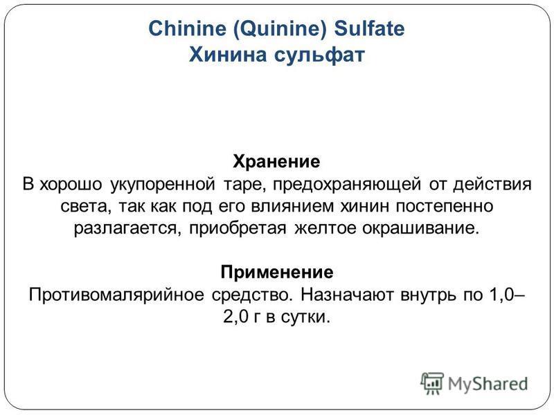 Chinine (Quinine) Sulfate Хинина сульфат Хранение В хорошо укупоренной таре, предохраняющей от действия света, так как под его влиянием хинин постепенно разлагается, приобретая желтое окрашивание. Применение Противомалярийное средство. Назначают внут