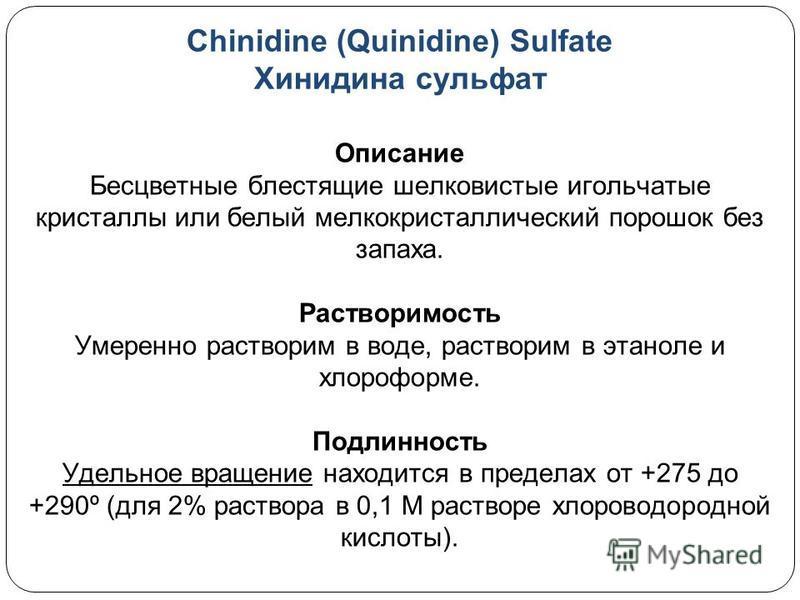 Chinidine (Quinidine) Sulfate Хинидина сульфат Описание Бесцветные блестящие шелковистые игольчатые кристаллы или белый мелкокристаллический порошок без запаха. Растворимость Умеренно растворим в воде, растворим в этаноле и хлороформе. Подлинность Уд