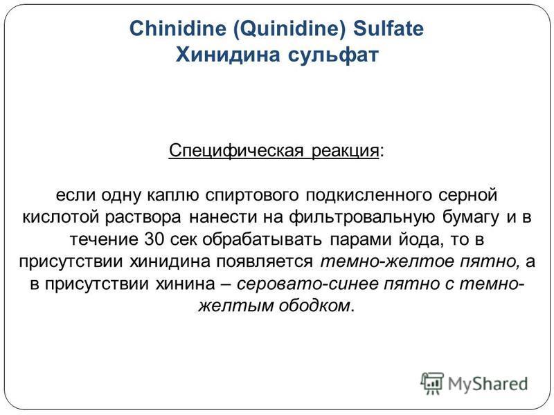 Chinidine (Quinidine) Sulfate Хинидина сульфат Специфическая реакция: если одну каплю спиртового подкисленного серной кислотой раствора нанести на фильтровальную бумагу и в течение 30 сек обрабатывать парами йода, то в присутствии хинидина появляется