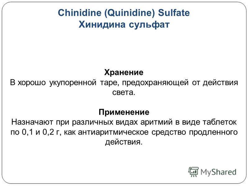 Chinidine (Quinidine) Sulfate Хинидина сульфат Хранение В хорошо укупоренной таре, предохраняющей от действия света. Применение Назначают при различных видах аритмий в виде таблеток по 0,1 и 0,2 г, как антиаритмическое средство продленного действия.