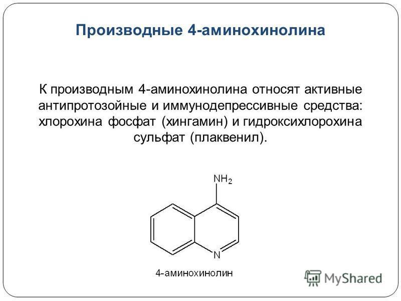 Производные 4-аминохинолина К производным 4-аминохинолина относят активные антипротозойные и иммунодепрессивные средства: хлорохина фосфат (хингамин) и гидроксихлорохина сульфат (плаквенил).