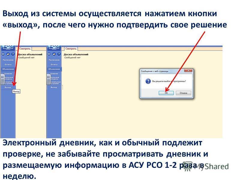 Выход из системы осуществляется нажатием кнопки «выход», после чего нужно подтвердить свое решение Электронный дневник, как и обычный подлежит проверке, не забывайте просматривать дневник и размещаемую информацию в АСУ РСО 1-2 раза в неделю.