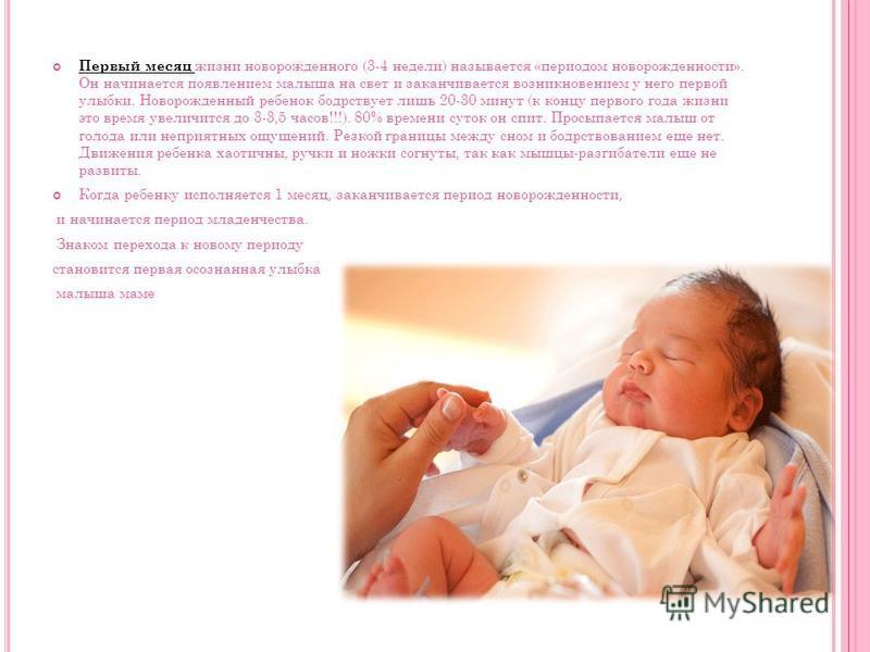 Первый месяц жизни новорожденного (3-4 недели) называется «периодом новорожденности». Он начинается появлением малыша на свет и заканчивается возникновением у него первой улыбки. Новорожденный ребенок бодрствует лишь 20-30 минут (к концу первого года