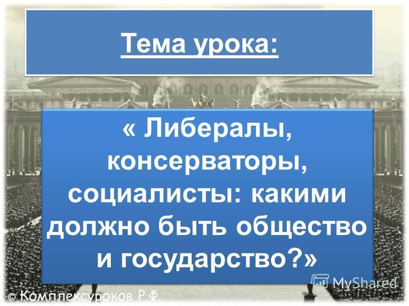 Тема урока: « Либералы, консерваторы, социалисты: какими должно быть общество и государство?» © Комплексуроков Р.Ф.
