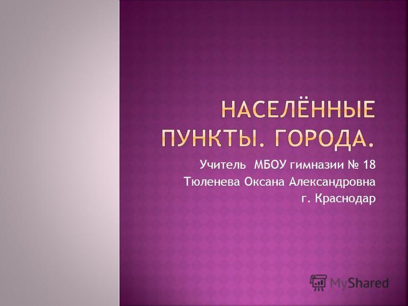 Учитель МБОУ гимназии 18 Тюленева Оксана Александровна г. Краснодар