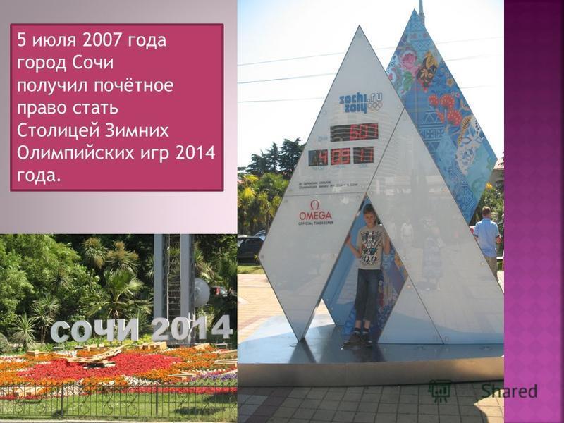 5 июля 2007 года город Сочи получил почётное право стать Столицей Зимних Олимпийских игр 2014 года.