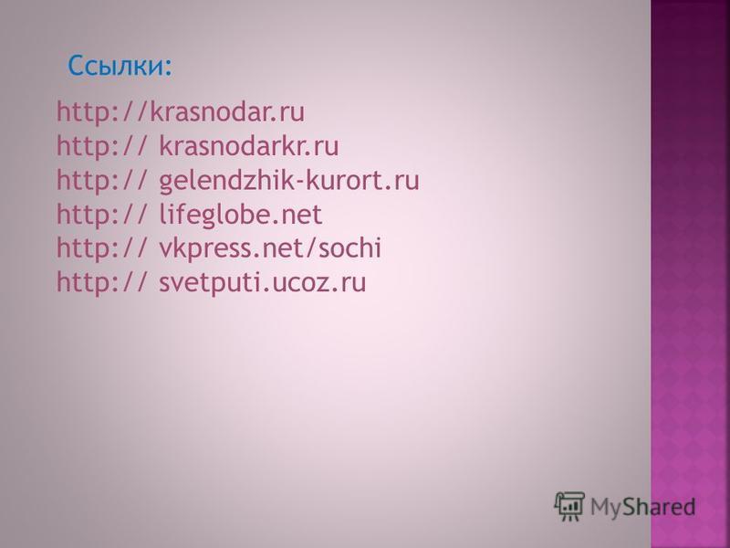 http://krasnodar.ru http:// krasnodarkr.ru http:// gelendzhik-kurort.ru http:// lifeglobe.net http:// vkpress.net/sochi http:// svetputi.ucoz.ru Ссылки: