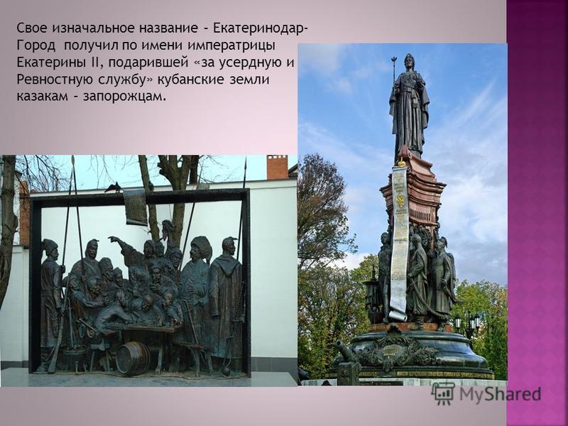Свое изначальное название – Екатеринодар- Город получил по имени императрицы Екатерины II, подарившей «за усердную и Ревностную службу» кубанские земли казакам – запорожцам.