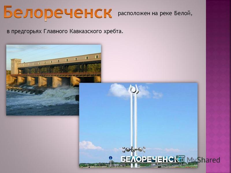 расположен на реке Белой, в предгорьях Главного Кавказского хребта.