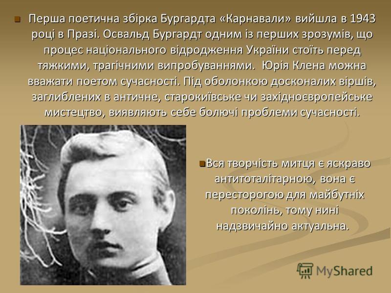 Перша поетична збірка Бургардта «Карнавали» вийшла в 1943 році в Празі. Освальд Бургардт одним із перших зрозумів, що процес національного відродження України стоїть перед тяжкими, трагічними випробуваннями. Юрія Клена можна вважати поетом сучасності