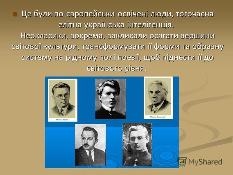 Це були по-європейськи освічені люди, тогочасна елітна українська інтелігенція. Неокласики, зокрема, закликали осягати вершини світової культури, трансформувати її форми та образну систему на рідному полі поезії, щоб піднести її до світового рівня. Ц