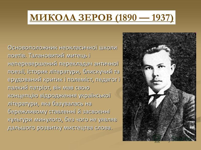 МИКОЛА ЗЕРОВ (1890 1937) Основоположник неокласичної школи поетів. Талановитий митець і неперевершений перекладач античної поезії, історик літератури, блискучий та ерудований критик і полеміст, педагог і палкий патріот, він мав свою концепцію відродж