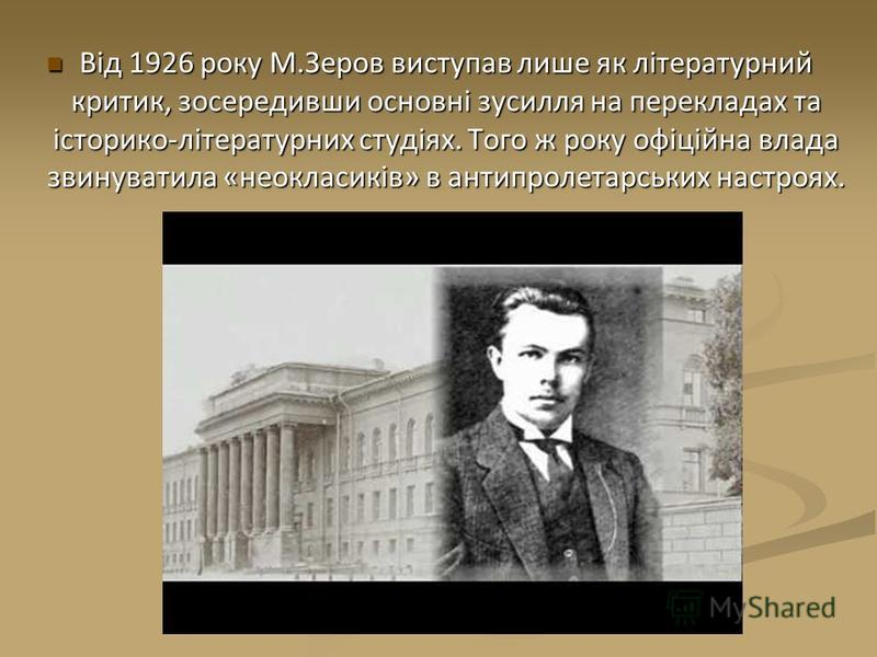 Від 1926 року М.Зеров виступав лише як літературний критик, зосередивши основні зусилля на перекладах та історико-літературних студіях. Того ж року офіційна влада звинуватила «неокласиків» в антипролетарських настроях. Від 1926 року М.Зеров виступав