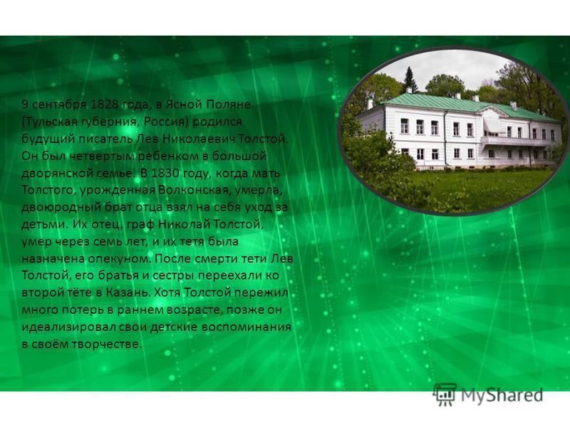 9 сентября 1828 года, в Ясной Поляне (Тульская губерния, Россия) родился будущий писатель Лев Николаевич Толстой. Он был четвертым ребенком в большой дворянской семье. В 1830 году, когда мать Толстого, урожденная Волконская, умерла, двоюродный брат о