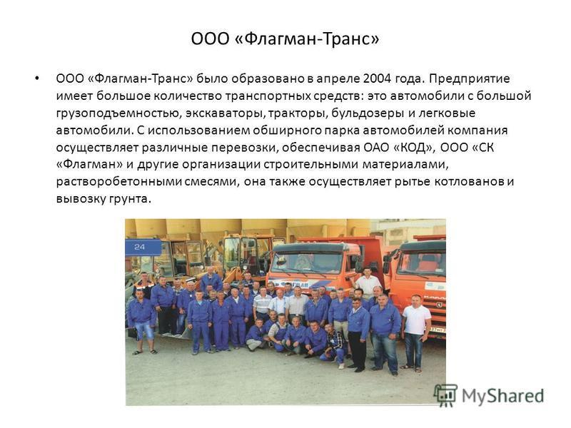 ООО «Флагман-Транс» ООО «Флагман-Транс» было образовано в апреле 2004 года. Предприятие имеет большое количество транспортных средств: это автомобили с большой грузоподъемностью, экскаваторы, тракторы, бульдозеры и легковые автомобили. С использовани
