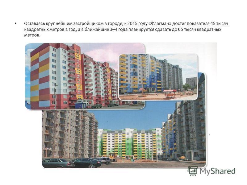 Оставаясь крупнейшим застройщиком в городе, к 2015 году «Флагман» достиг показателя 45 тысяч квадратных метров в год, а в ближайшие 3–4 года планируется сдавать до 65 тысяч квадратных метров.