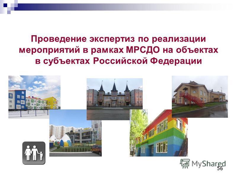 56 Проведение экспертиз по реализации мероприятий в рамках МРСДО на объектах в субъектах Российской Федерации