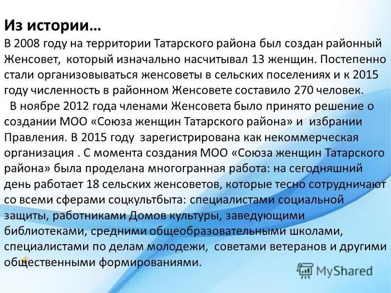 Из истории… В 2008 году на территории Татарского района был создан районный Женсовет, который изначально насчитывал 13 женщин. Постепенно стали организовываться женсоветы в сельских поселениях и к 2015 году численность в районном Женсовете составило