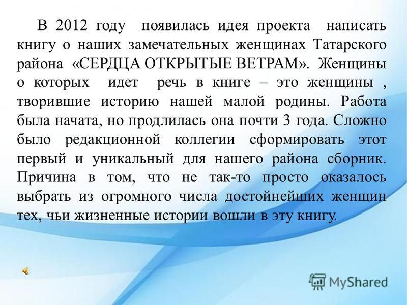 В 2012 году появилась идея проекта написать книгу о наших замечательных женщинах Татарского района «СЕРДЦА ОТКРЫТЫЕ ВЕТРАМ». Женщины о которых идет речь в книге – это женщины, творившие историю нашей малой родины. Работа была начата, но продлилась он