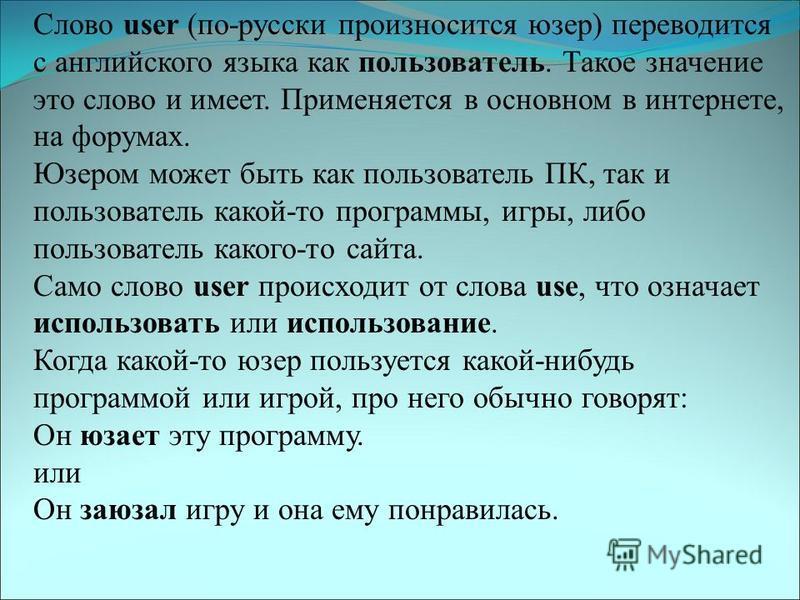 Слово user (по-русски произносится юзер) переводится с английского языка как пользователь. Такое значение это слово и имеет. Применяется в основном в интернете, на форумах. Юзером может быть как пользователь ПК, так и пользователь какой-то программы,