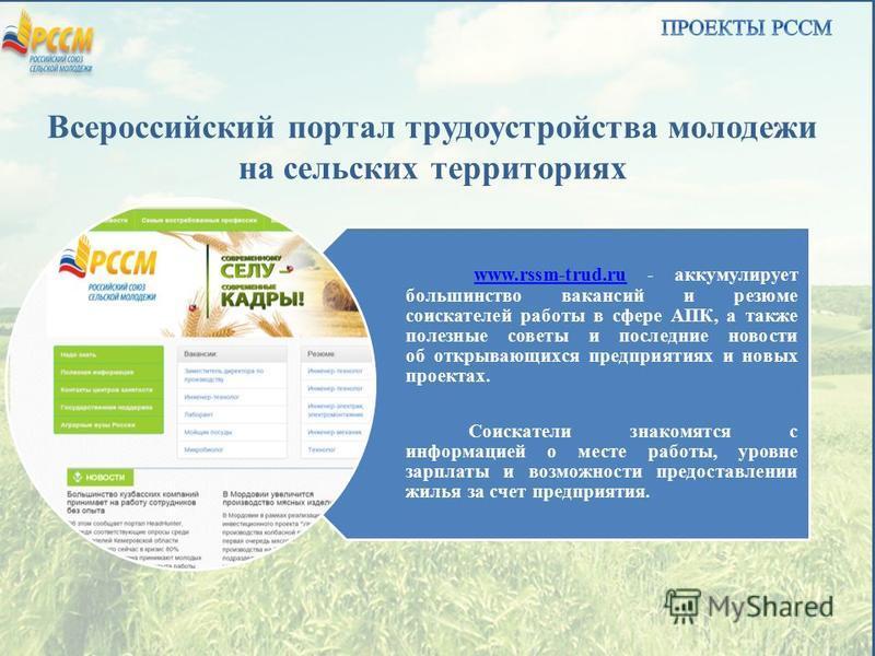 Всероссийский портал трудоустройства молодежи на сельских территориях www.rssm-trud.ruwww.rssm-trud.ru - аккумулирует большинство вакансий и резюме соискателей работы в сфере АПК, а также полезные советы и последние новости об открывающихся предприят