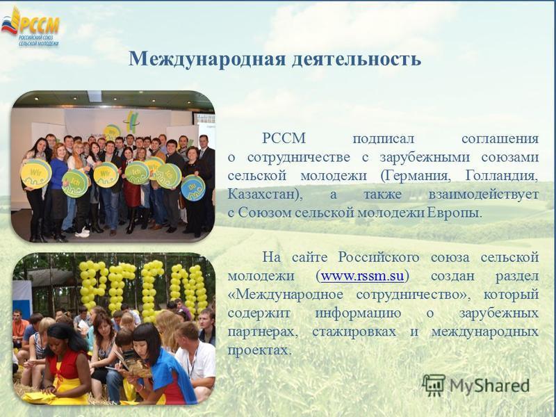 Международная деятельность РССМ подписал соглашения о сотрудничестве с зарубежными союзами сельской молодежи (Германия, Голландия, Казахстан), а также взаимодействует с Союзом сельской молодежи Европы. На сайте Российского союза сельской молодежи (ww