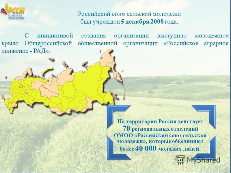 На территории России действует 70 региональных отделений ОМОО «Российский союз сельской молодежи», которые объединяют более 40 000 молодых людей. С инициативой создания организации выступило молодежное крыло Общероссийской общественной организации «Р