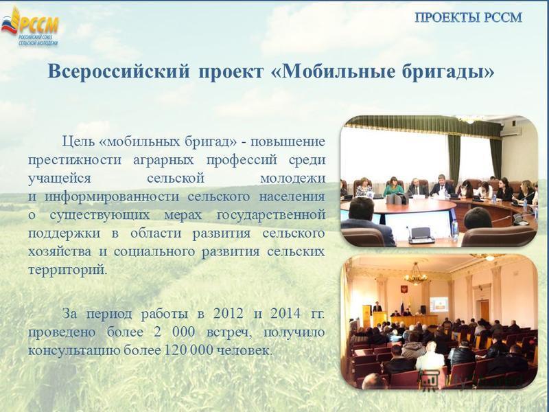 Всероссийский проект «Мобильные бригады» Цель «мобильных бригад» - повышение престижности аграрных профессий среди учащейся сельской молодежи и информированности сельского населения о существующих мерах государственной поддержки в области развития се