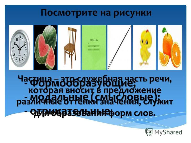 Посмотрите на рисунки ЧАТИСЦА Частица – это служебная часть речи, которая вносит в предложение различные оттенки значения, служит для образования форм слов. - Формообразующие; - модальные (смысловые); - отрицательные.
