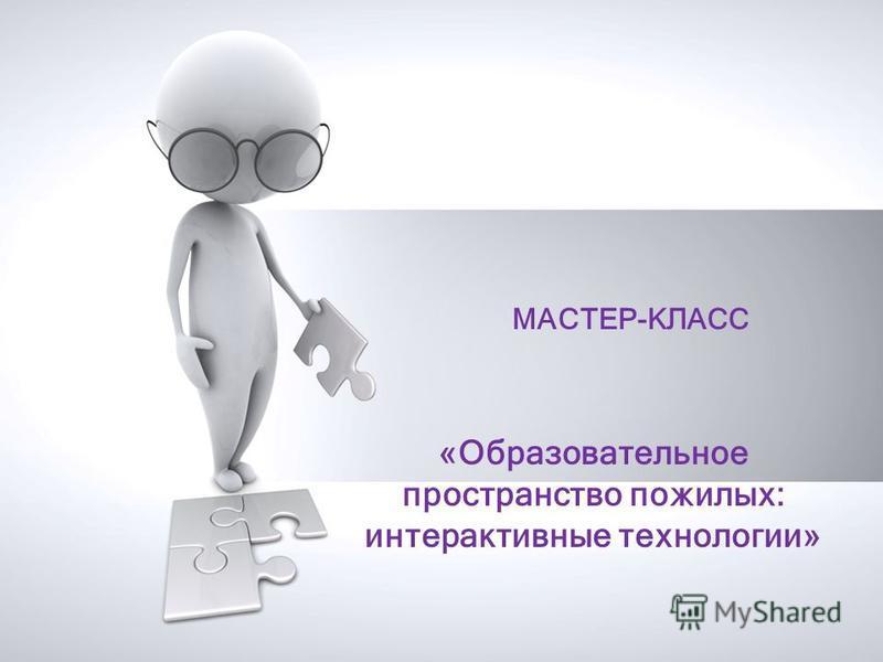 МАСТЕР-КЛАСС «Образовательное пространство пожилых: интерактивные технологии»
