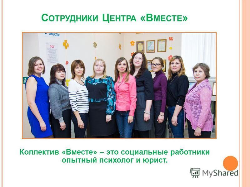 С ОТРУДНИКИ Ц ЕНТРА «В МЕСТЕ » Коллектив «Вместе» – это социальные работники опытный психолог и юрист.
