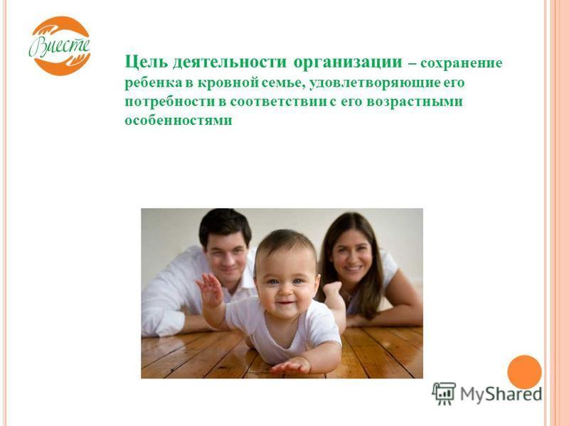 Цель деятельности организации – сохранение ребенка в кровной семье, удовлетворяющие его потребности в соответствии с его возрастными особенностями