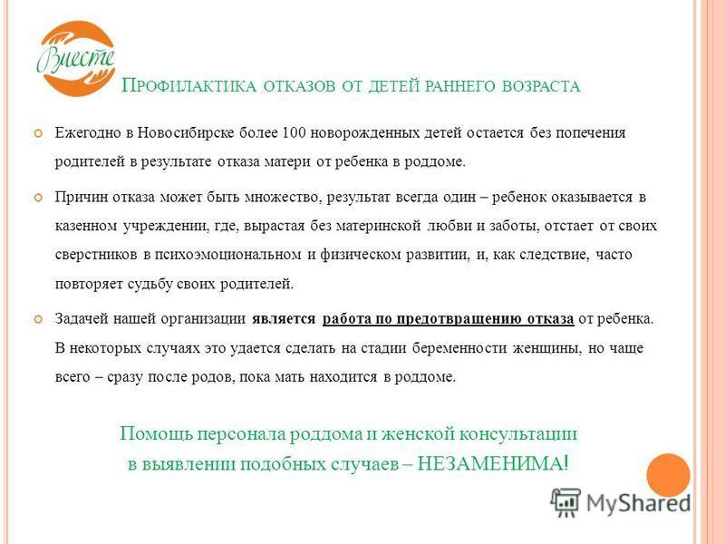 П РОФИЛАКТИКА ОТКАЗОВ ОТ ДЕТЕЙ РАННЕГО ВОЗРАСТА Ежегодно в Новосибирске более 100 новорожденных детей остается без попечения родителей в результате отказа матери от ребенка в роддоме. Причин отказа может быть множество, результат всегда один – ребено